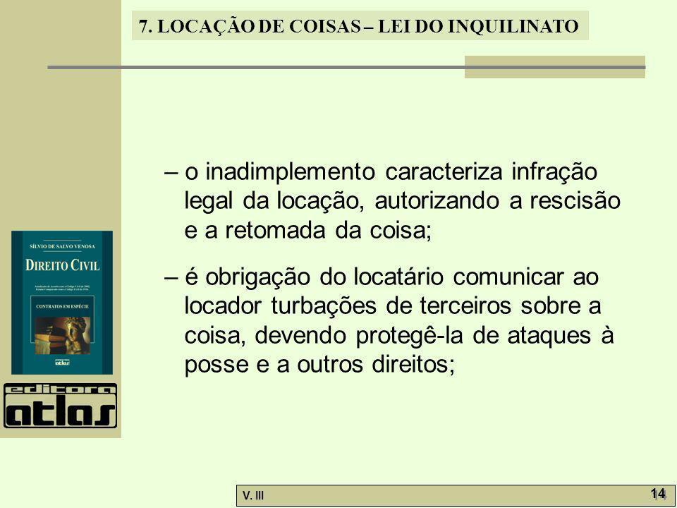 7. LOCAÇÃO DE COISAS – LEI DO INQUILINATO V. III 14 – o inadimplemento caracteriza infração legal da locação, autorizando a rescisão e a retomada da c