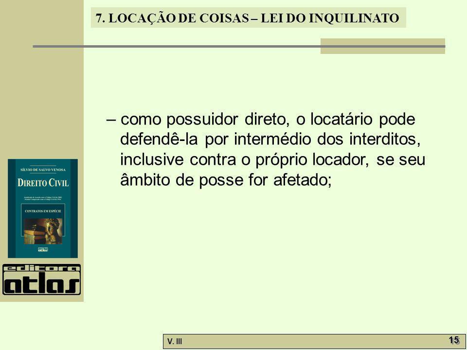 7. LOCAÇÃO DE COISAS – LEI DO INQUILINATO V. III 15 – como possuidor direto, o locatário pode defendê-la por intermédio dos interditos, inclusive cont