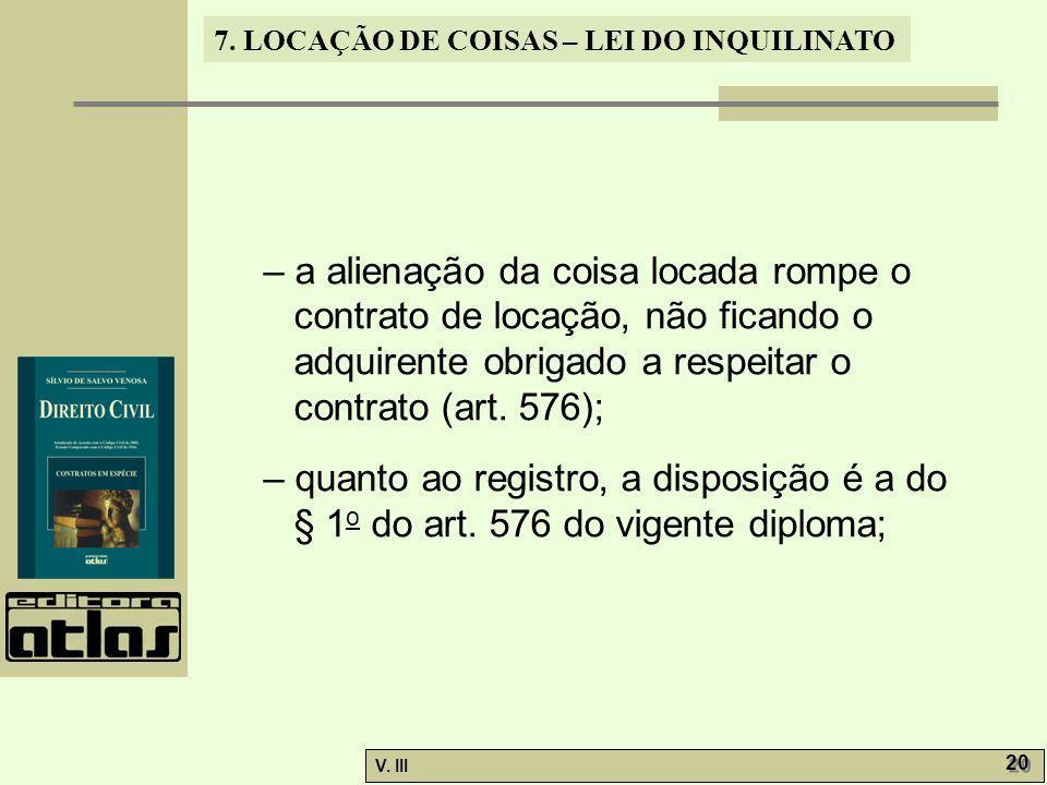 7. LOCAÇÃO DE COISAS – LEI DO INQUILINATO V. III 20 – a alienação da coisa locada rompe o contrato de locação, não ficando o adquirente obrigado a res
