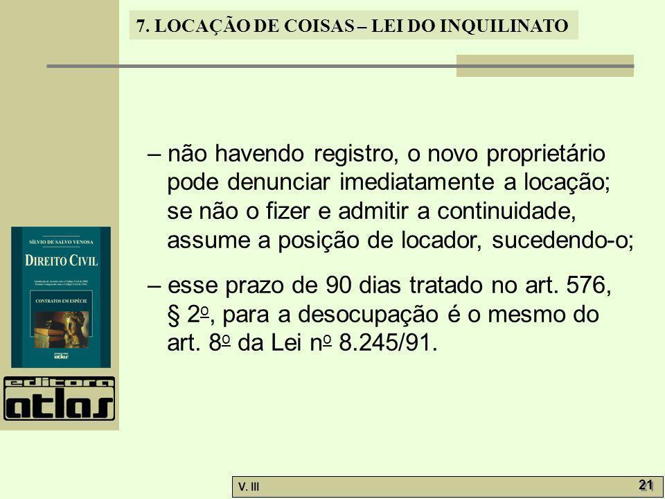 7. LOCAÇÃO DE COISAS – LEI DO INQUILINATO V. III 21 – não havendo registro, o novo proprietário pode denunciar imediatamente a locação; se não o fizer