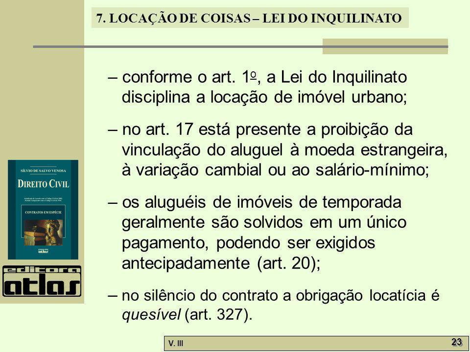 7. LOCAÇÃO DE COISAS – LEI DO INQUILINATO V. III 23 – conforme o art. 1 o, a Lei do Inquilinato disciplina a locação de imóvel urbano; – no art. 17 es