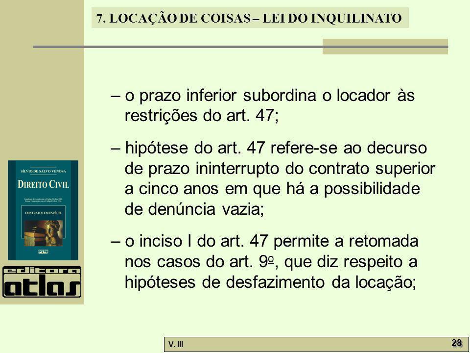 7. LOCAÇÃO DE COISAS – LEI DO INQUILINATO V. III 28 – o prazo inferior subordina o locador às restrições do art. 47; – hipótese do art. 47 refere-se a