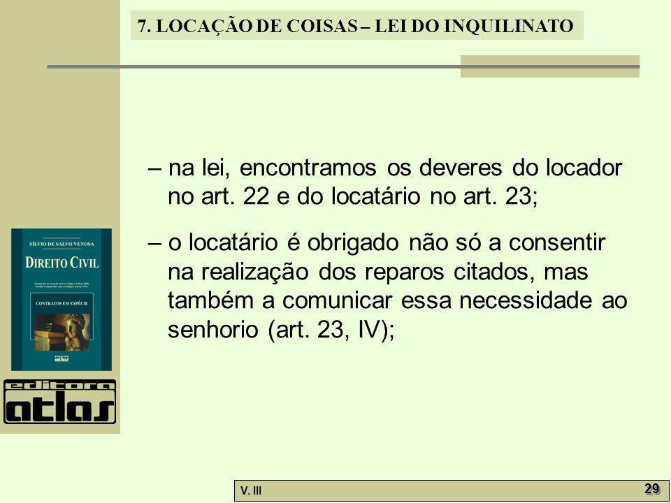 7. LOCAÇÃO DE COISAS – LEI DO INQUILINATO V. III 29 – na lei, encontramos os deveres do locador no art. 22 e do locatário no art. 23; – o locatário é