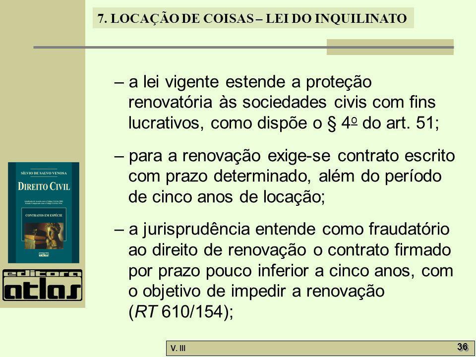 7. LOCAÇÃO DE COISAS – LEI DO INQUILINATO V. III 36 – a lei vigente estende a proteção renovatória às sociedades civis com fins lucrativos, como dispõ