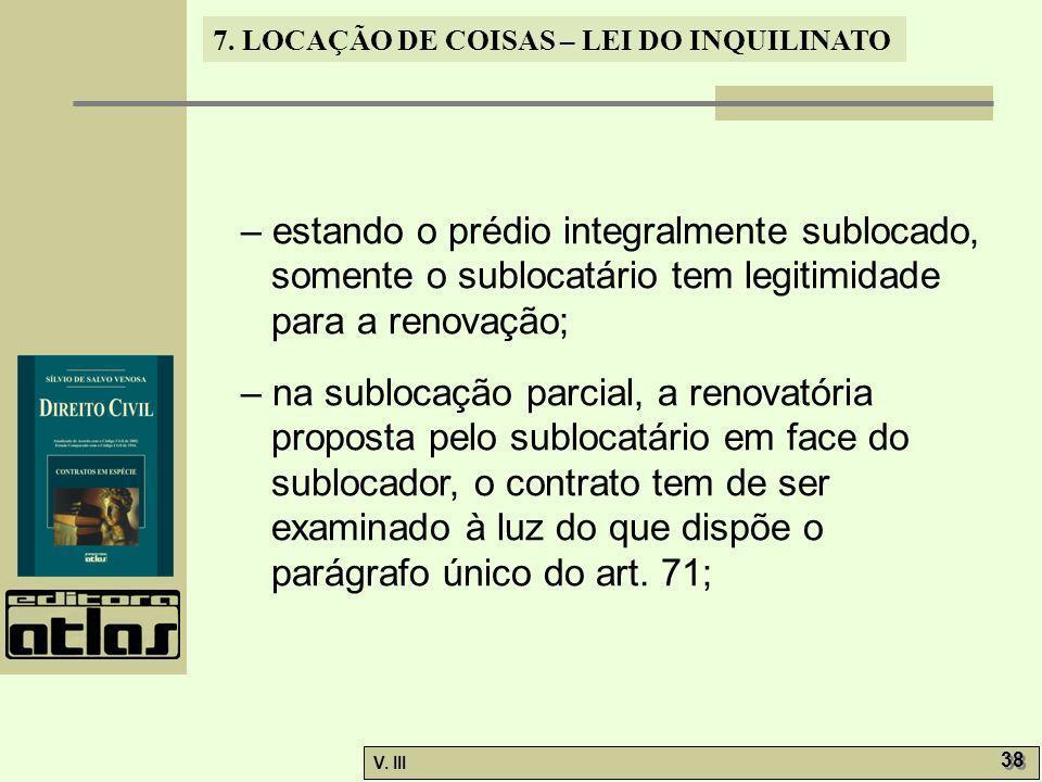 7. LOCAÇÃO DE COISAS – LEI DO INQUILINATO V. III 38 – estando o prédio integralmente sublocado, somente o sublocatário tem legitimidade para a renovaç