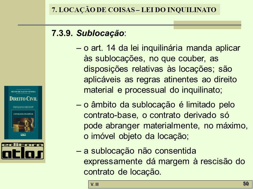 7. LOCAÇÃO DE COISAS – LEI DO INQUILINATO V. III 50 7.3.9. Sublocação: – o art. 14 da lei inquilinária manda aplicar às sublocações, no que couber, as