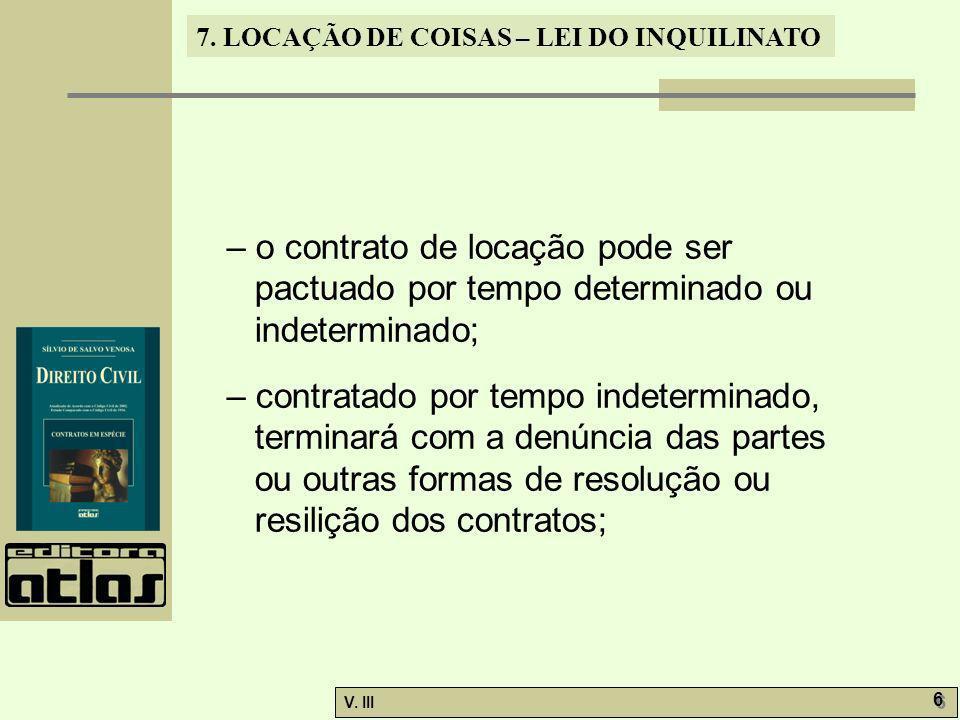 7. LOCAÇÃO DE COISAS – LEI DO INQUILINATO V. III 6 6 – o contrato de locação pode ser pactuado por tempo determinado ou indeterminado; – contratado po