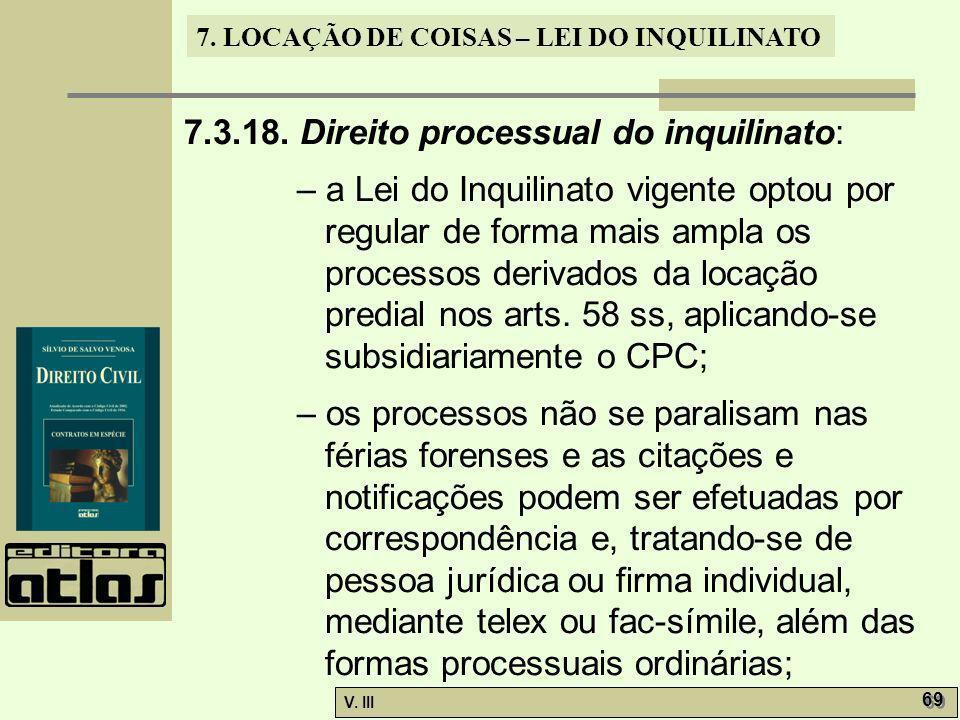 7. LOCAÇÃO DE COISAS – LEI DO INQUILINATO V. III 69 7.3.18. Direito processual do inquilinato: – a Lei do Inquilinato vigente optou por regular de for
