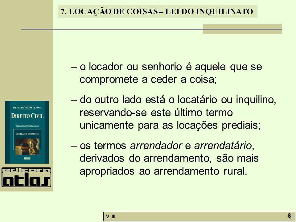 7. LOCAÇÃO DE COISAS – LEI DO INQUILINATO V. III 8 8 – o locador ou senhorio é aquele que se compromete a ceder a coisa; – do outro lado está o locatá