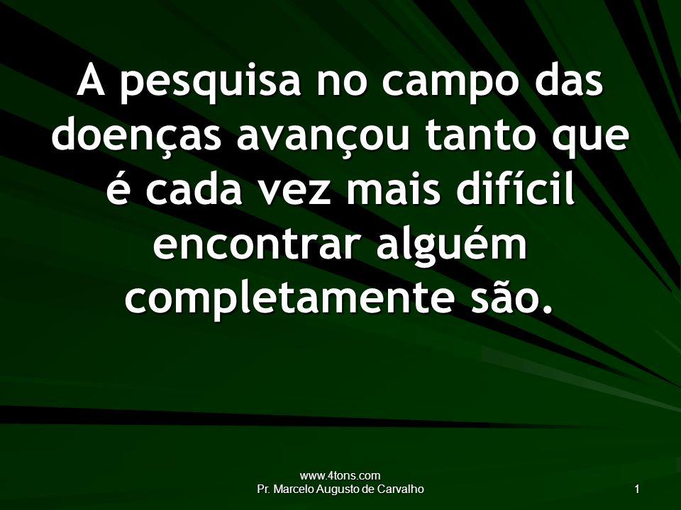www.4tons.com Pr. Marcelo Augusto de Carvalho 1 A pesquisa no campo das doenças avançou tanto que é cada vez mais difícil encontrar alguém completamen
