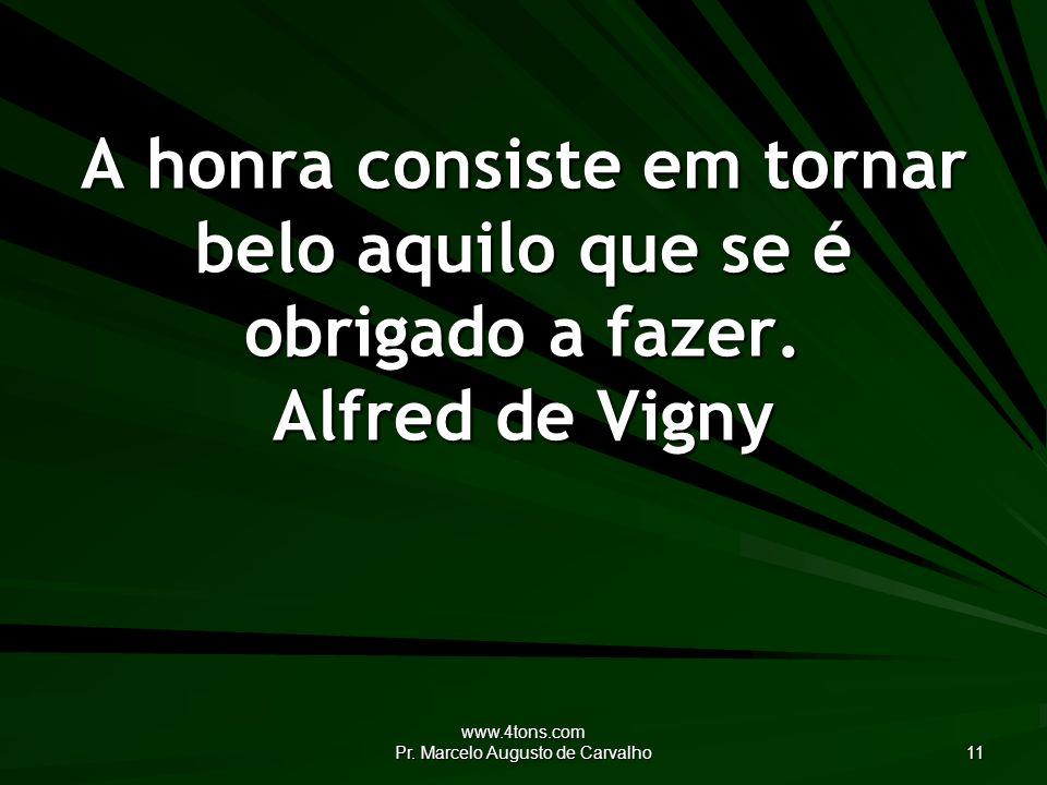 www.4tons.com Pr. Marcelo Augusto de Carvalho 11 A honra consiste em tornar belo aquilo que se é obrigado a fazer. Alfred de Vigny
