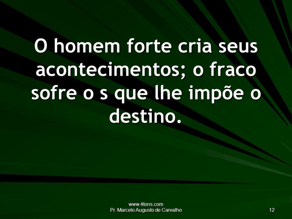 www.4tons.com Pr. Marcelo Augusto de Carvalho 12 O homem forte cria seus acontecimentos; o fraco sofre o s que lhe impõe o destino.