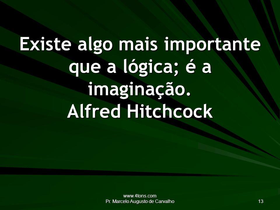 www.4tons.com Pr. Marcelo Augusto de Carvalho 13 Existe algo mais importante que a lógica; é a imaginação. Alfred Hitchcock