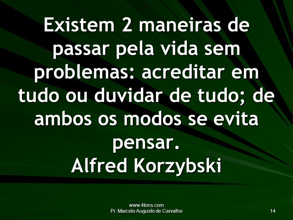 www.4tons.com Pr. Marcelo Augusto de Carvalho 14 Existem 2 maneiras de passar pela vida sem problemas: acreditar em tudo ou duvidar de tudo; de ambos