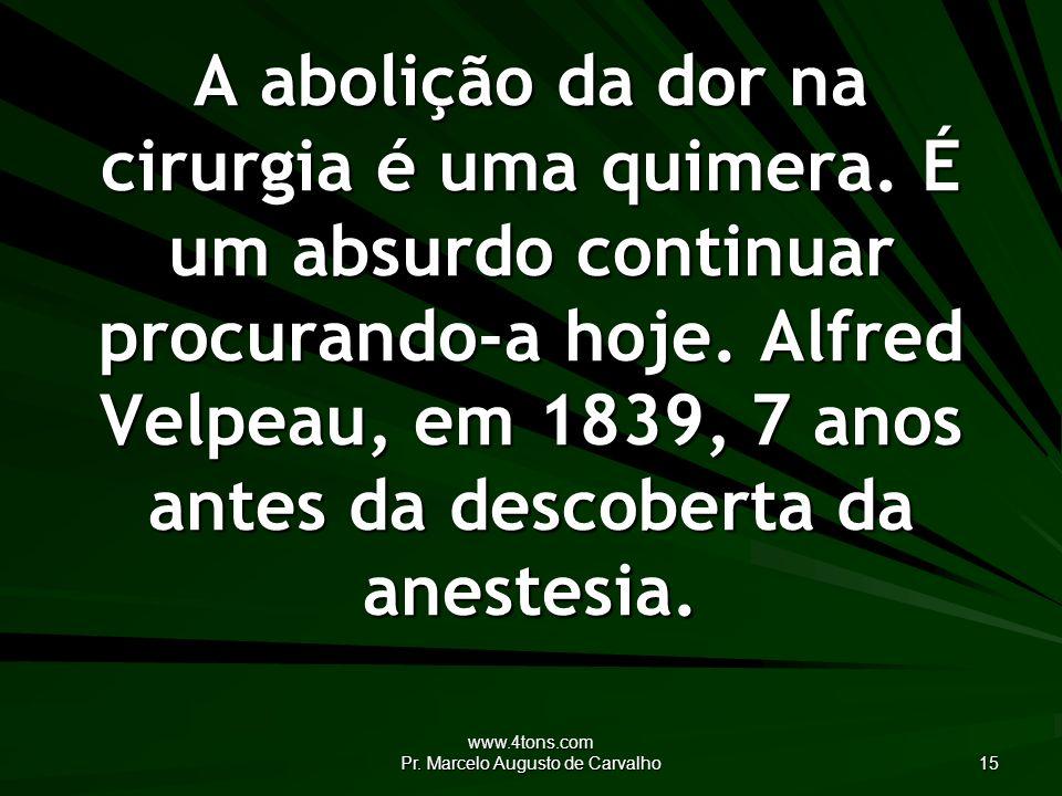 www.4tons.com Pr. Marcelo Augusto de Carvalho 15 A abolição da dor na cirurgia é uma quimera. É um absurdo continuar procurando-a hoje. Alfred Velpeau