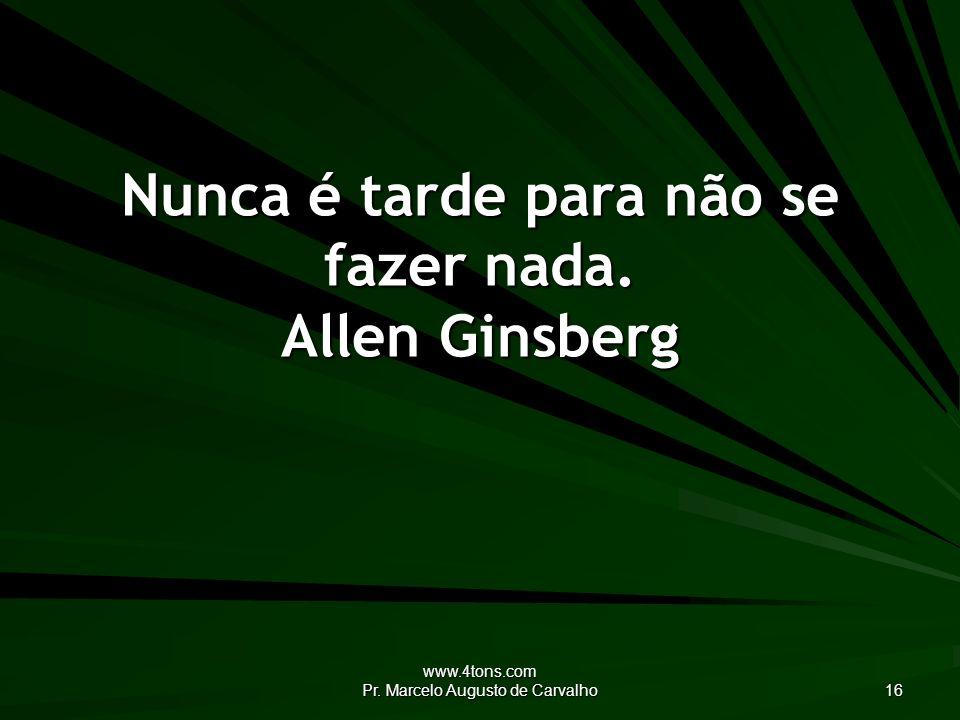 www.4tons.com Pr. Marcelo Augusto de Carvalho 16 Nunca é tarde para não se fazer nada. Allen Ginsberg