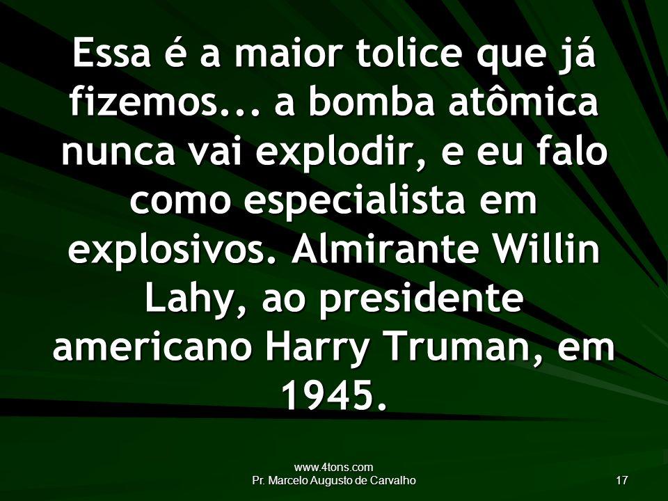 www.4tons.com Pr. Marcelo Augusto de Carvalho 17 Essa é a maior tolice que já fizemos... a bomba atômica nunca vai explodir, e eu falo como especialis