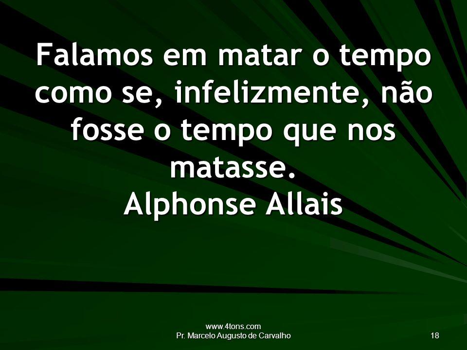 www.4tons.com Pr. Marcelo Augusto de Carvalho 18 Falamos em matar o tempo como se, infelizmente, não fosse o tempo que nos matasse. Alphonse Allais