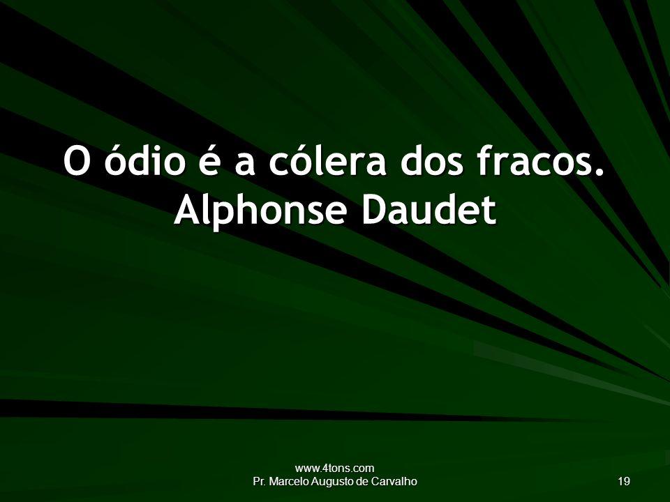 www.4tons.com Pr. Marcelo Augusto de Carvalho 19 O ódio é a cólera dos fracos. Alphonse Daudet