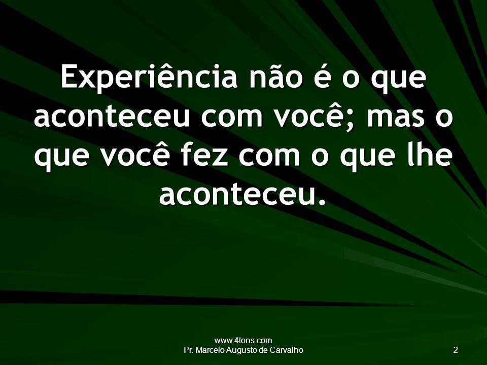 www.4tons.com Pr. Marcelo Augusto de Carvalho 2 Experiência não é o que aconteceu com você; mas o que você fez com o que lhe aconteceu.