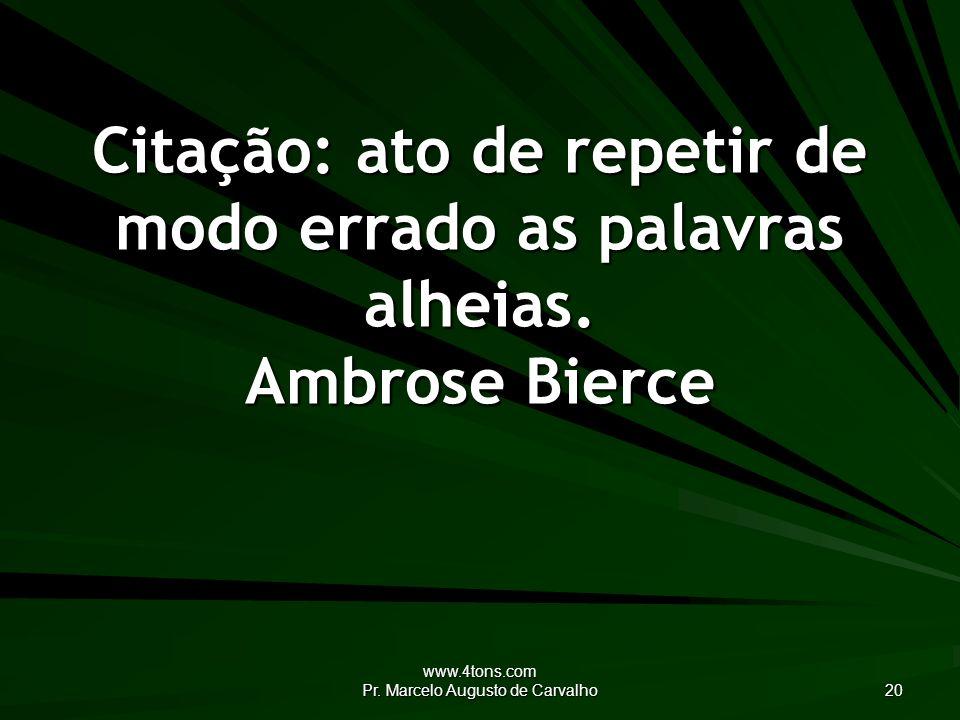 www.4tons.com Pr. Marcelo Augusto de Carvalho 20 Citação: ato de repetir de modo errado as palavras alheias. Ambrose Bierce