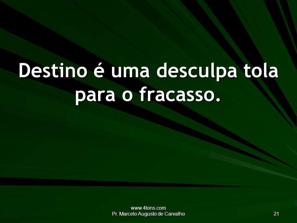 www.4tons.com Pr. Marcelo Augusto de Carvalho 21 Destino é uma desculpa tola para o fracasso.