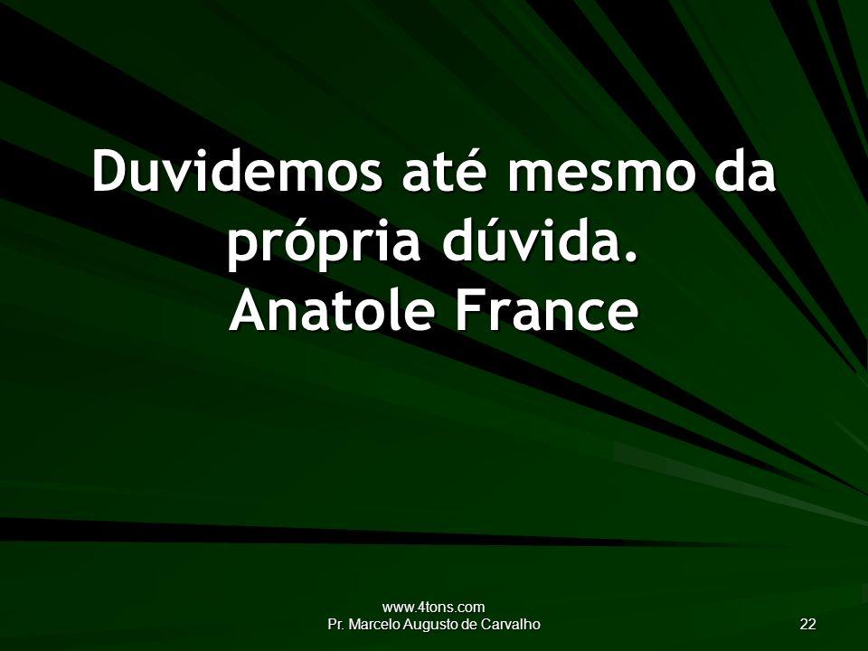www.4tons.com Pr. Marcelo Augusto de Carvalho 22 Duvidemos até mesmo da própria dúvida. Anatole France