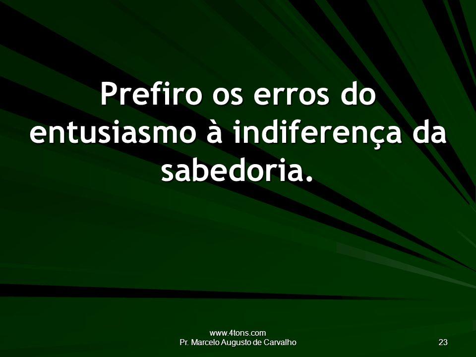 www.4tons.com Pr. Marcelo Augusto de Carvalho 23 Prefiro os erros do entusiasmo à indiferença da sabedoria.