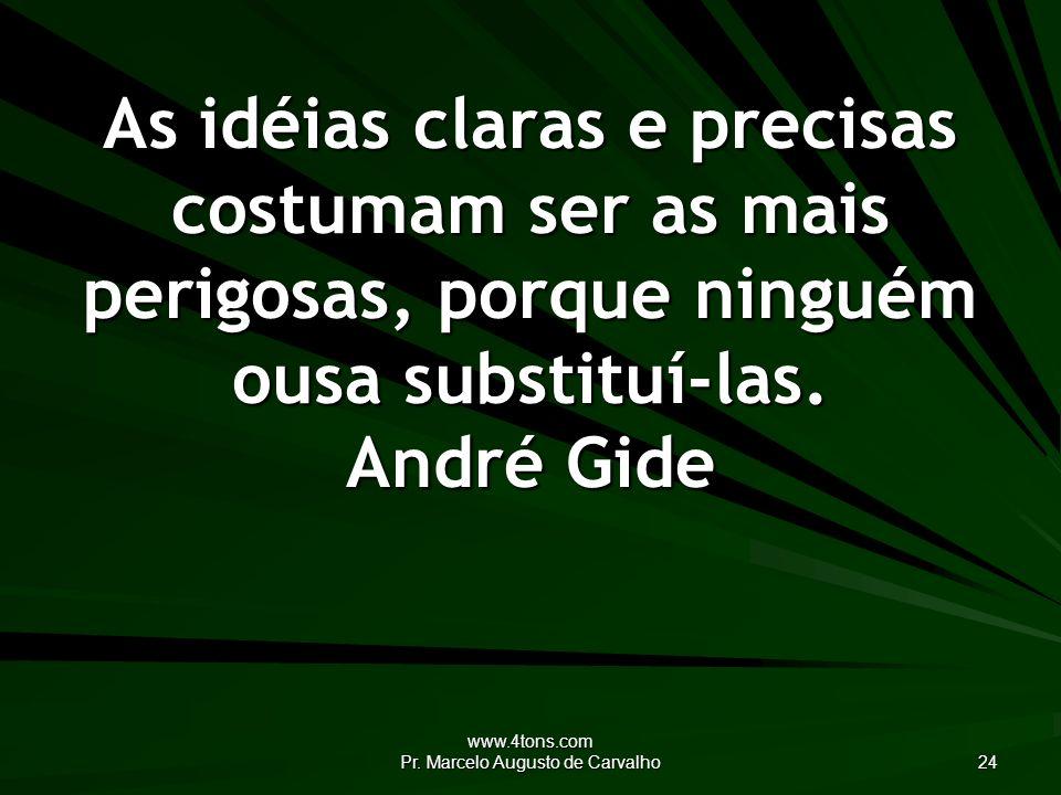www.4tons.com Pr. Marcelo Augusto de Carvalho 24 As idéias claras e precisas costumam ser as mais perigosas, porque ninguém ousa substituí-las. André