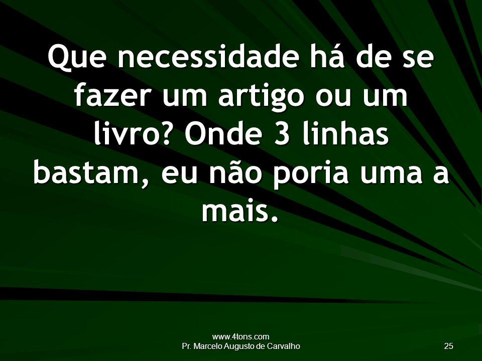 www.4tons.com Pr. Marcelo Augusto de Carvalho 25 Que necessidade há de se fazer um artigo ou um livro? Onde 3 linhas bastam, eu não poria uma a mais.