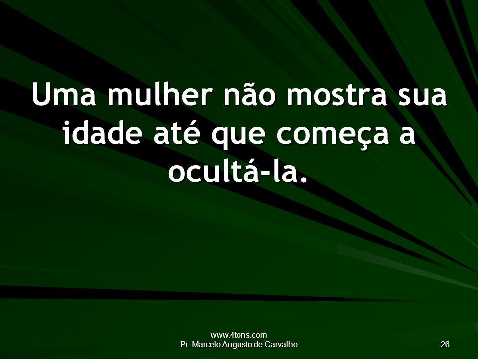 www.4tons.com Pr. Marcelo Augusto de Carvalho 26 Uma mulher não mostra sua idade até que começa a ocultá-la.
