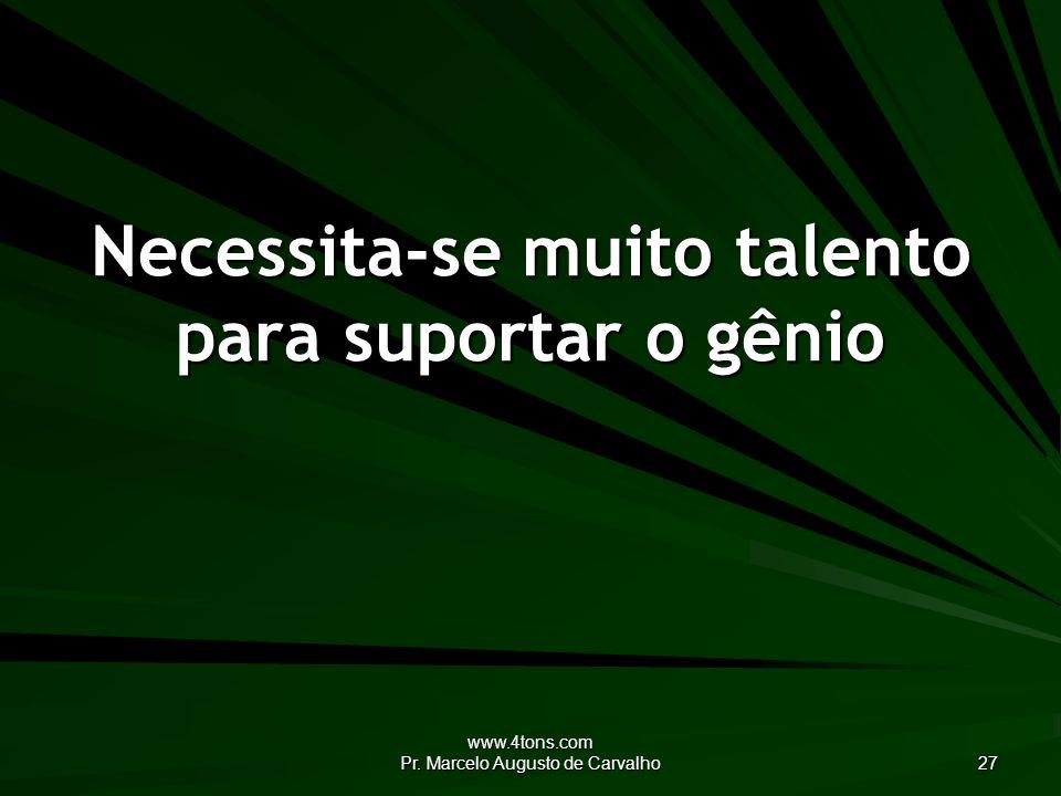 www.4tons.com Pr. Marcelo Augusto de Carvalho 27 Necessita-se muito talento para suportar o gênio