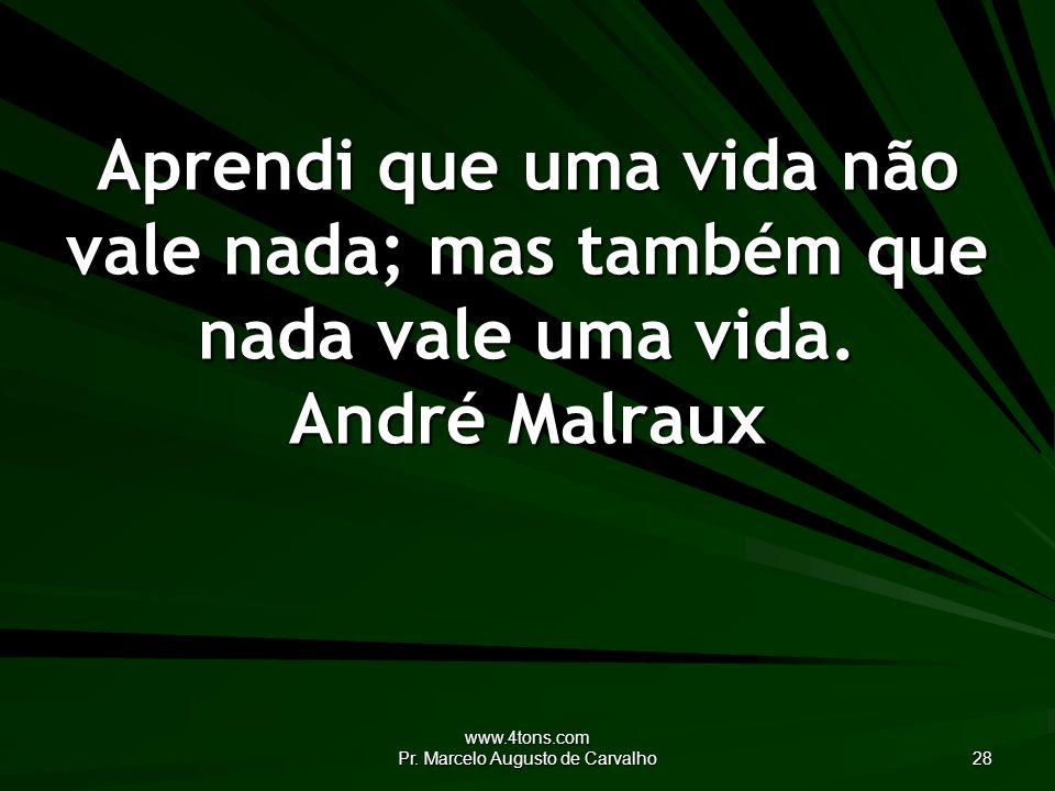 www.4tons.com Pr. Marcelo Augusto de Carvalho 28 Aprendi que uma vida não vale nada; mas também que nada vale uma vida. André Malraux