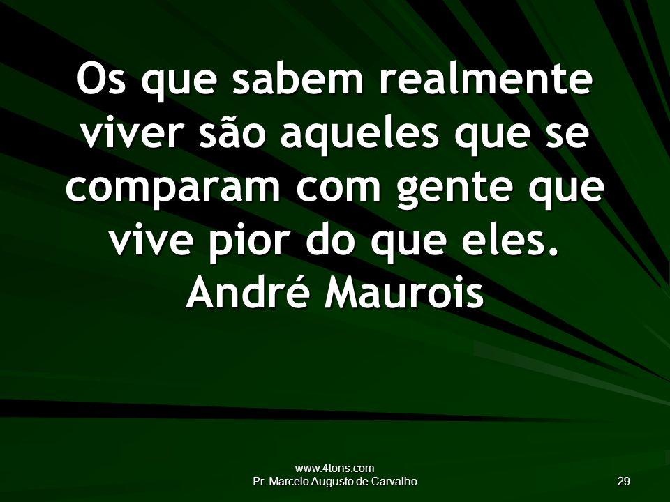 www.4tons.com Pr. Marcelo Augusto de Carvalho 29 Os que sabem realmente viver são aqueles que se comparam com gente que vive pior do que eles. André M