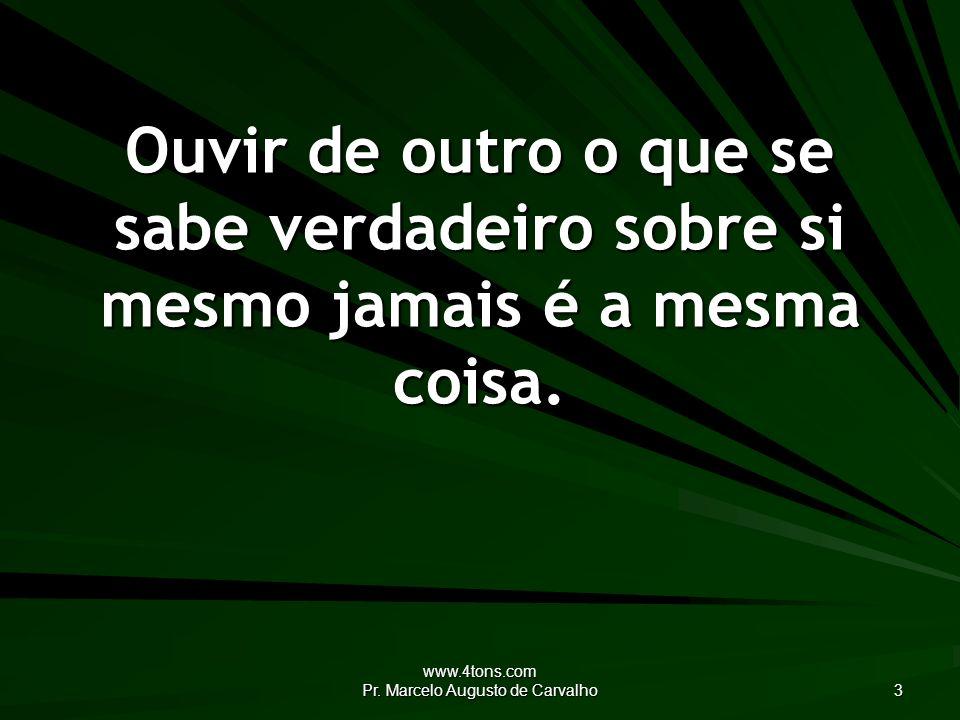 www.4tons.com Pr. Marcelo Augusto de Carvalho 3 Ouvir de outro o que se sabe verdadeiro sobre si mesmo jamais é a mesma coisa.