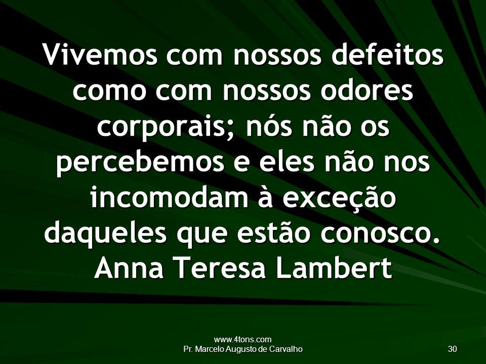 www.4tons.com Pr. Marcelo Augusto de Carvalho 30 Vivemos com nossos defeitos como com nossos odores corporais; nós não os percebemos e eles não nos in