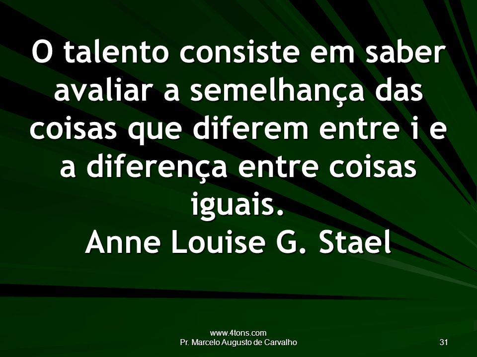 www.4tons.com Pr. Marcelo Augusto de Carvalho 31 O talento consiste em saber avaliar a semelhança das coisas que diferem entre i e a diferença entre c
