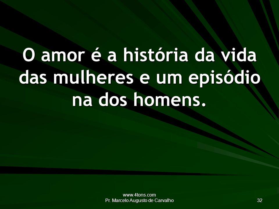 www.4tons.com Pr. Marcelo Augusto de Carvalho 32 O amor é a história da vida das mulheres e um episódio na dos homens.