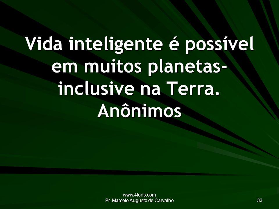 www.4tons.com Pr. Marcelo Augusto de Carvalho 33 Vida inteligente é possível em muitos planetas- inclusive na Terra. Anônimos