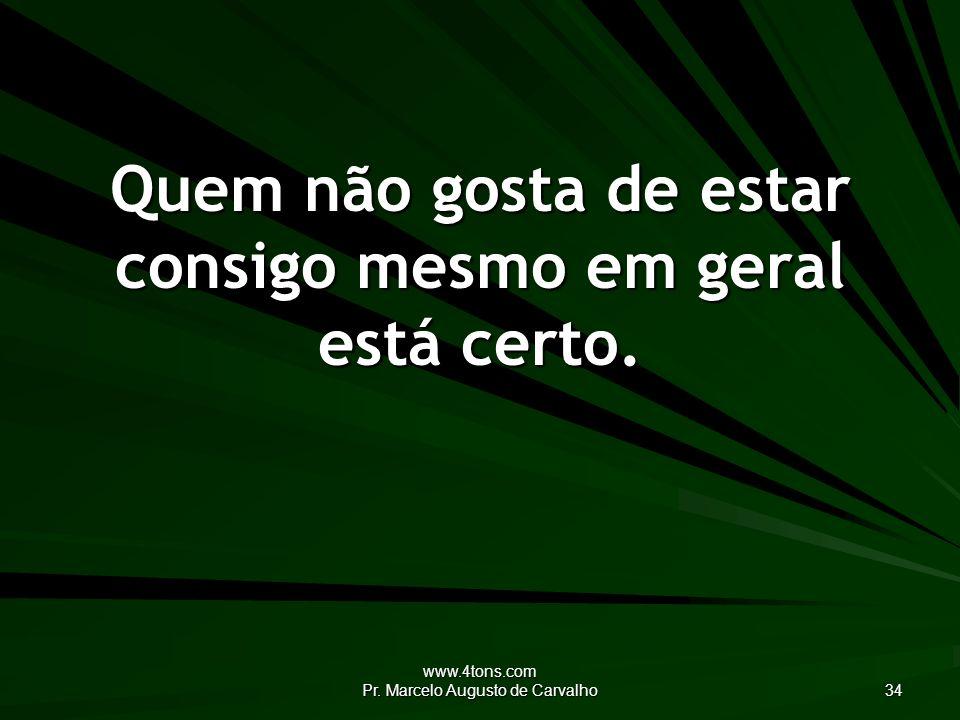 www.4tons.com Pr. Marcelo Augusto de Carvalho 34 Quem não gosta de estar consigo mesmo em geral está certo.
