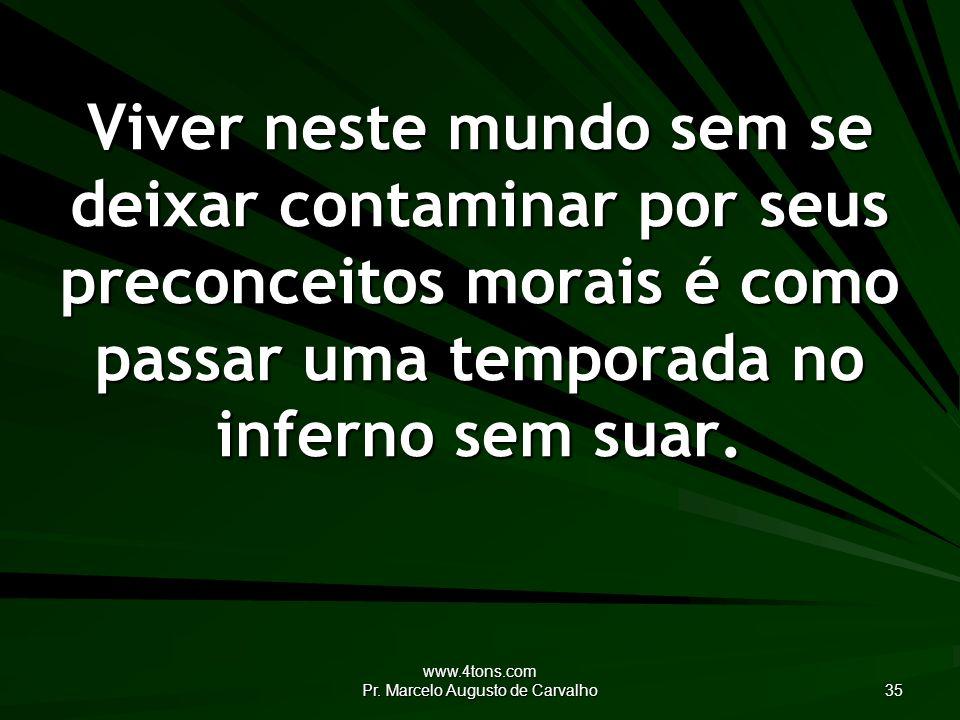 www.4tons.com Pr. Marcelo Augusto de Carvalho 35 Viver neste mundo sem se deixar contaminar por seus preconceitos morais é como passar uma temporada n