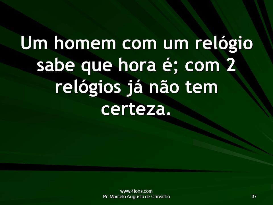 www.4tons.com Pr. Marcelo Augusto de Carvalho 37 Um homem com um relógio sabe que hora é; com 2 relógios já não tem certeza.