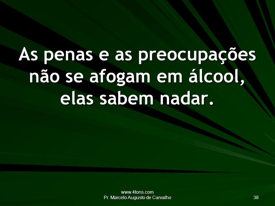 www.4tons.com Pr. Marcelo Augusto de Carvalho 38 As penas e as preocupações não se afogam em álcool, elas sabem nadar.