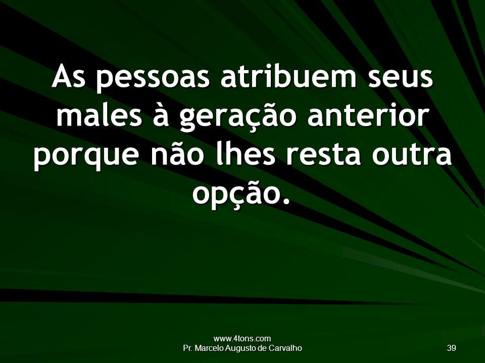 www.4tons.com Pr. Marcelo Augusto de Carvalho 39 As pessoas atribuem seus males à geração anterior porque não lhes resta outra opção.