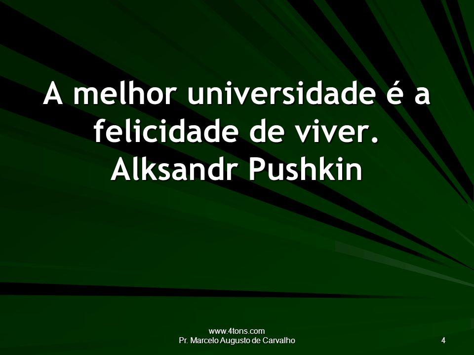 www.4tons.com Pr.Marcelo Augusto de Carvalho 4 A melhor universidade é a felicidade de viver.