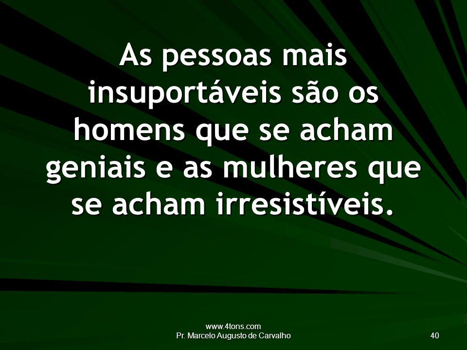 www.4tons.com Pr. Marcelo Augusto de Carvalho 40 As pessoas mais insuportáveis são os homens que se acham geniais e as mulheres que se acham irresistí