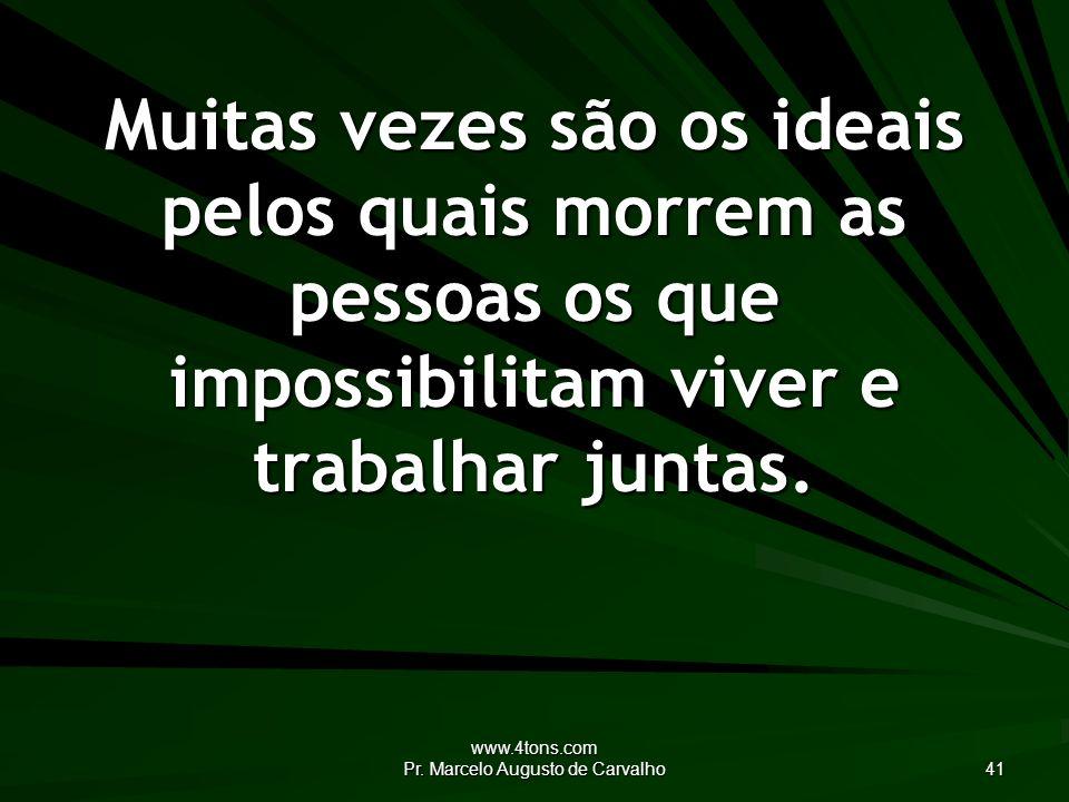www.4tons.com Pr. Marcelo Augusto de Carvalho 41 Muitas vezes são os ideais pelos quais morrem as pessoas os que impossibilitam viver e trabalhar junt