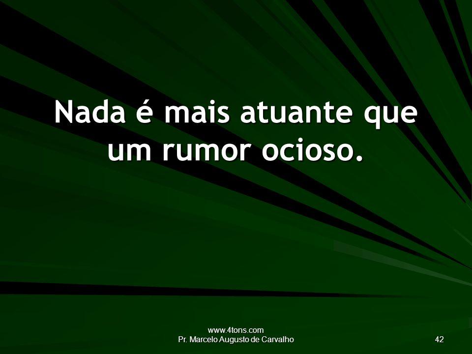 www.4tons.com Pr. Marcelo Augusto de Carvalho 42 Nada é mais atuante que um rumor ocioso.