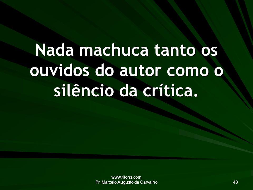 www.4tons.com Pr. Marcelo Augusto de Carvalho 43 Nada machuca tanto os ouvidos do autor como o silêncio da crítica.