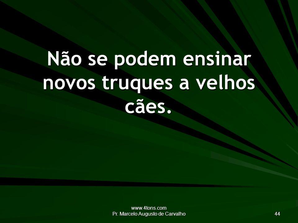 www.4tons.com Pr. Marcelo Augusto de Carvalho 44 Não se podem ensinar novos truques a velhos cães.